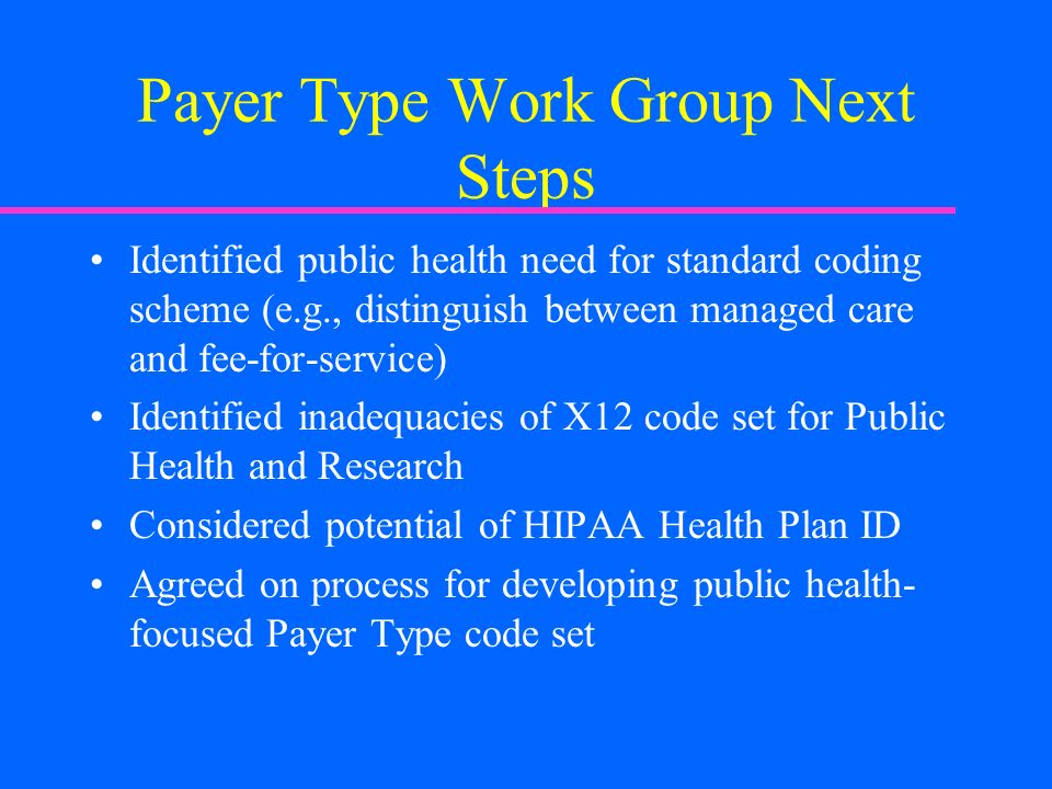Payer Type Work Group Next Steps Identified public health need for standard coding scheme (e.g., distinguish between managed care and fee-for-service) Identified inadequacies of X12 code set for Public Health and Research Considered potential of HIPAA Health Plan ID Agreed on process for developing public health- focused Payer Type code set