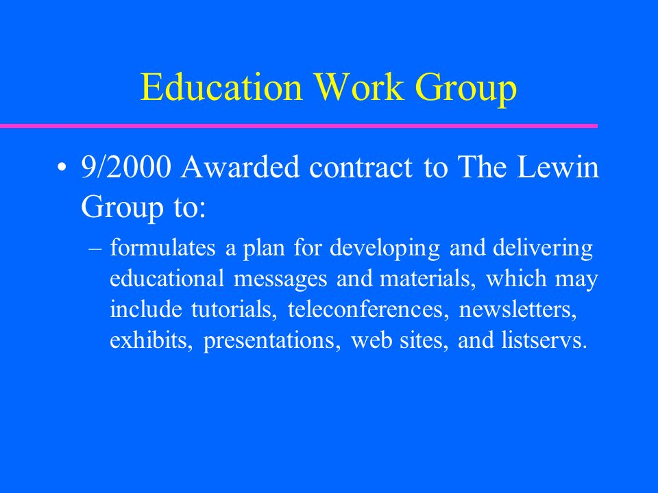 Education Work Group 9/2000 Awarded contract to The Lewin Group to: –formulates a plan for developing and delivering educational messages and materials, which may include tutorials, teleconferences, newsletters, exhibits, presentations, web sites, and listservs.