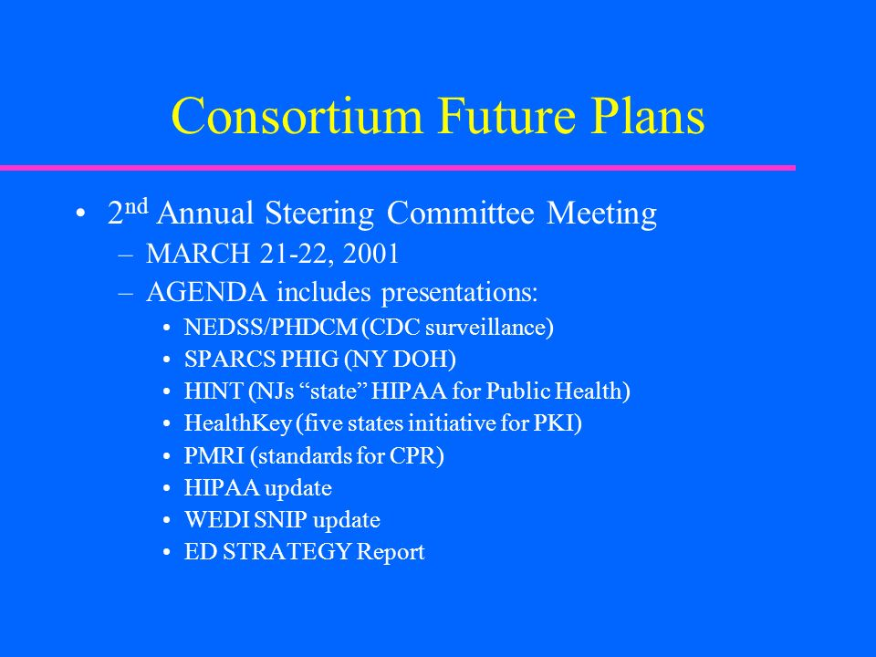 Consortium Future Plans 2 nd Annual Steering Committee Meeting –MARCH 21-22, 2001 –AGENDA includes presentations: NEDSS/PHDCM (CDC surveillance) SPARCS PHIG (NY DOH) HINT (NJs state HIPAA for Public Health) HealthKey (five states initiative for PKI) PMRI (standards for CPR) HIPAA update WEDI SNIP update ED STRATEGY Report