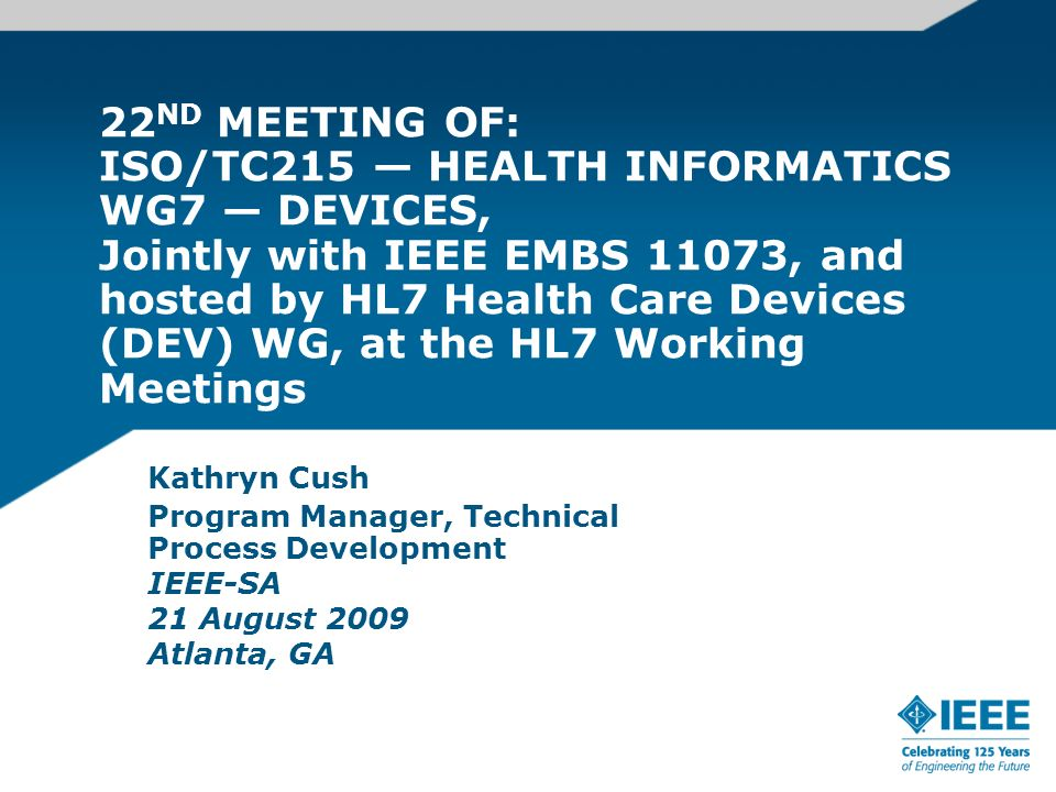 22 ND MEETING OF: ISO/TC215 HEALTH INFORMATICS WG7 DEVICES, Jointly with IEEE EMBS 11073, and hosted by HL7 Health Care Devices (DEV) WG, at the HL7 Working Meetings Kathryn Cush Program Manager, Technical Process Development IEEE-SA 21 August 2009 Atlanta, GA