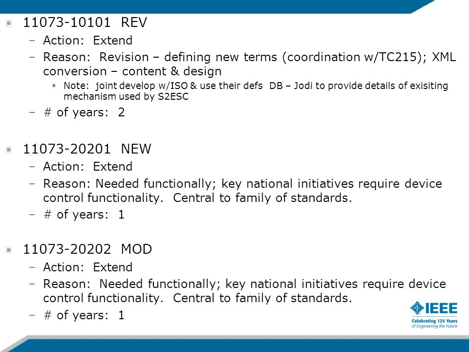 11073-10101 REV –Action: Extend –Reason: Revision – defining new terms (coordination w/TC215); XML conversion – content & design Note: joint develop w/ISO & use their defs DB – Jodi to provide details of exisiting mechanism used by S2ESC –# of years: 2 11073-20201 NEW –Action: Extend –Reason: Needed functionally; key national initiatives require device control functionality.