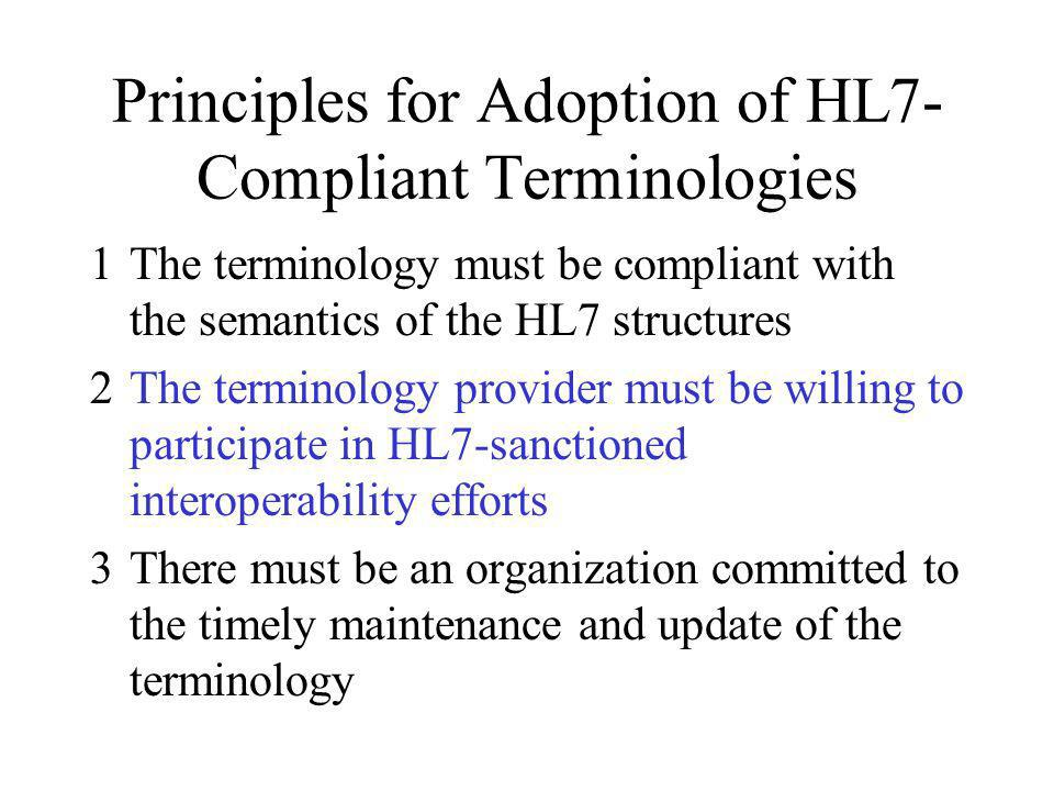 Principles for Adoption of HL7- Compliant Terminologies 1The terminology must be compliant with the semantics of the HL7 structures 2The terminology provider must be willing to participate in HL7-sanctioned interoperability efforts 3There must be an organization committed to the timely maintenance and update of the terminology