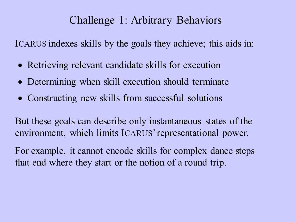 Challenge 1: Arbitrary Behaviors Retrieving relevant candidate skills for execution Determining when skill execution should terminate Constructing new skills from successful solutions I CARUS indexes skills by the goals they achieve; this aids in: But these goals can describe only instantaneous states of the environment, which limits I CARUS representational power.