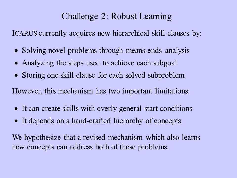 Challenge 2: Robust Learning Solving novel problems through means-ends analysis Analyzing the steps used to achieve each subgoal Storing one skill clause for each solved subproblem I CARUS currently acquires new hierarchical skill clauses by: However, this mechanism has two important limitations: It can create skills with overly general start conditions It depends on a hand-crafted hierarchy of concepts We hypothesize that a revised mechanism which also learns new concepts can address both of these problems.
