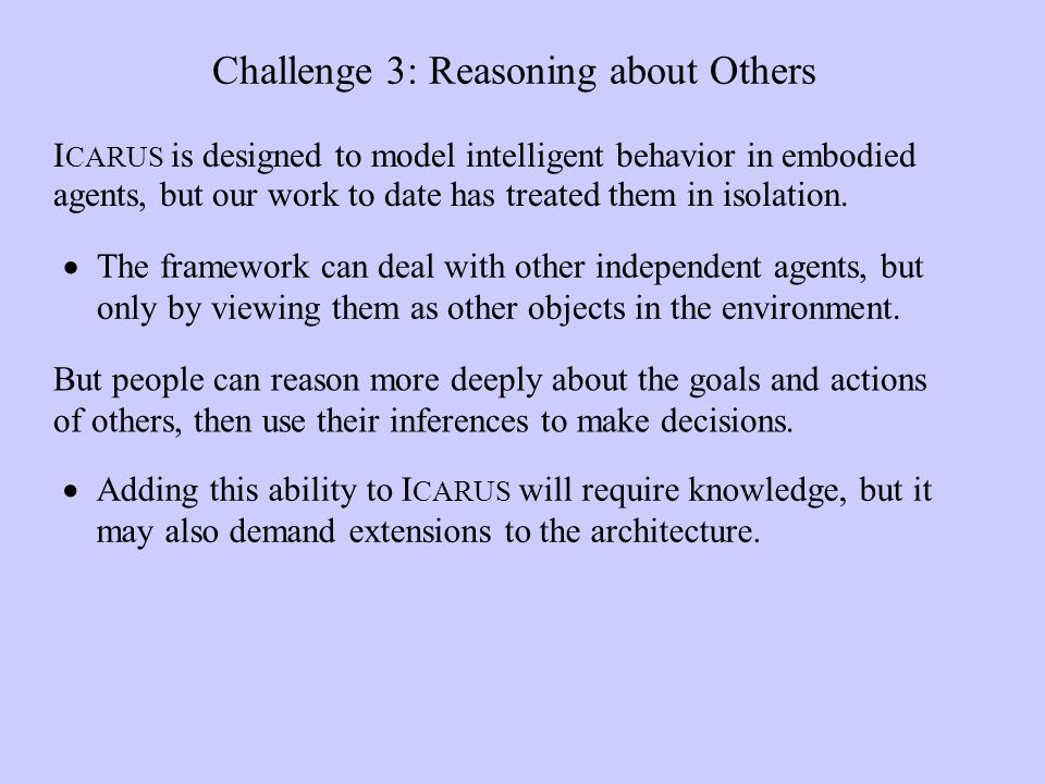 Challenge 3: Reasoning about Others The framework can deal with other independent agents, but only by viewing them as other objects in the environment.
