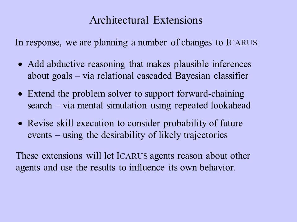 Architectural Extensions Add abductive reasoning that makes plausible inferences about goals – via relational cascaded Bayesian classifier Extend the problem solver to support forward-chaining search – via mental simulation using repeated lookahead Revise skill execution to consider probability of future events – using the desirability of likely trajectories In response, we are planning a number of changes to I CARUS: These extensions will let I CARUS agents reason about other agents and use the results to influence its own behavior.
