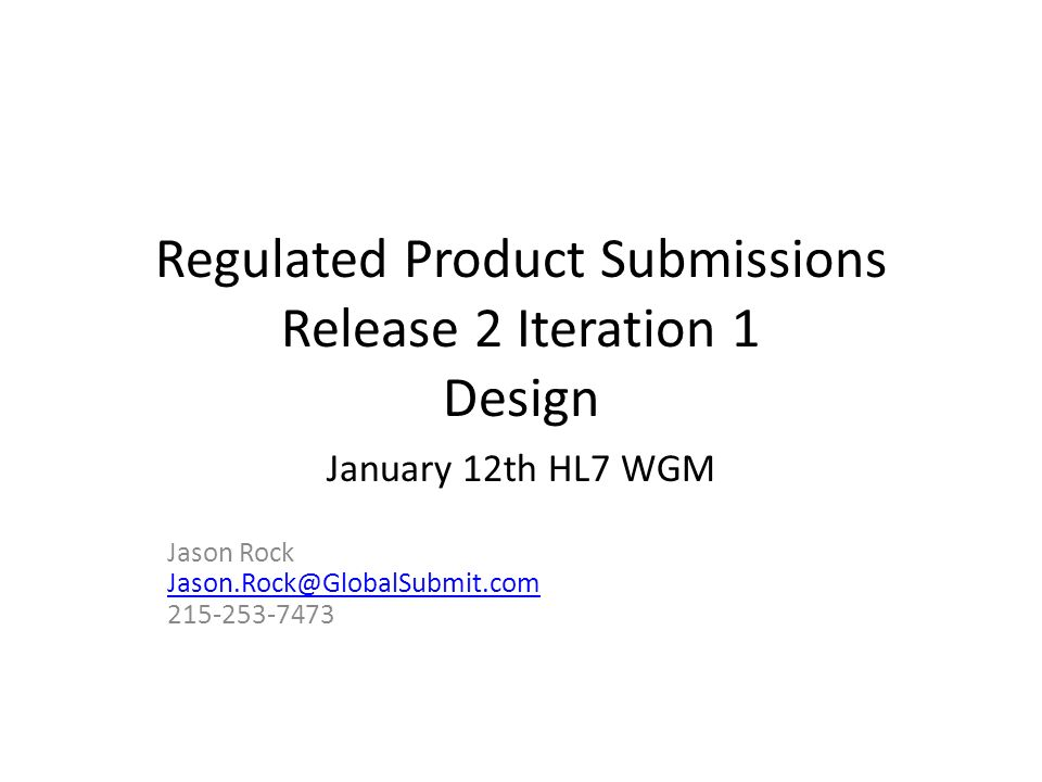 Regulated Product Submissions Release 2 Iteration 1 Design January 12th HL7 WGM Jason Rock