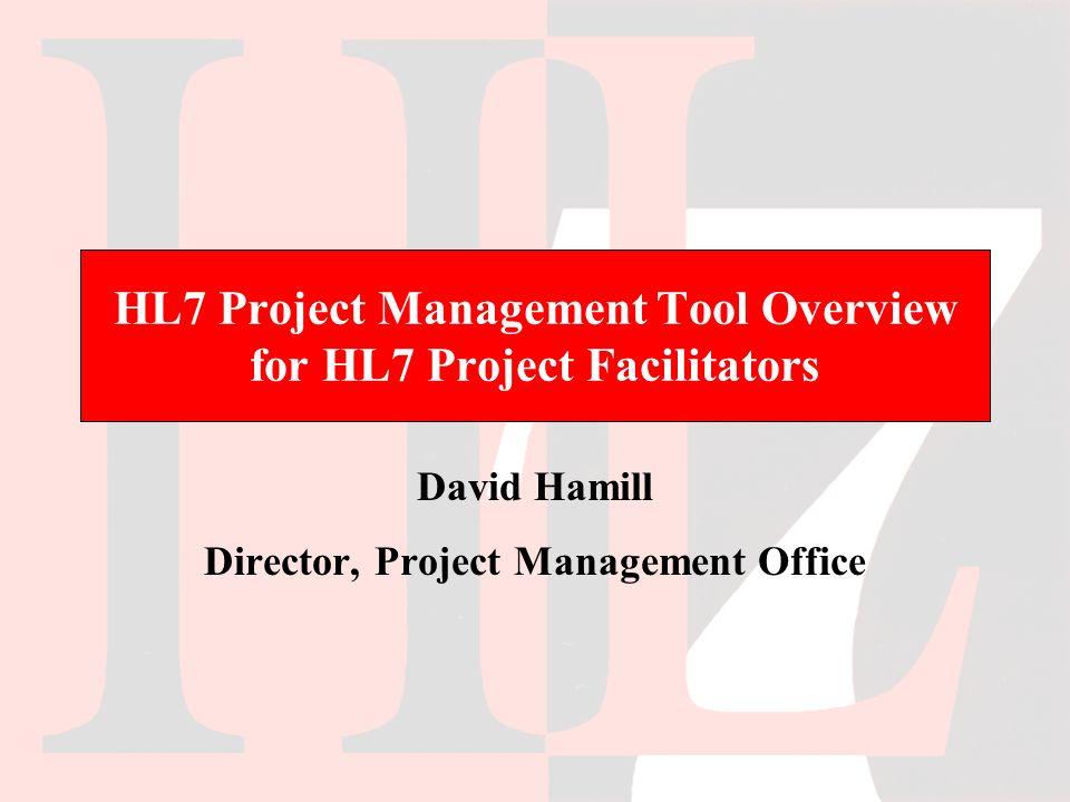 HL7 Project Management Tool Overview for HL7 Project Facilitators David Hamill Director, Project Management Office