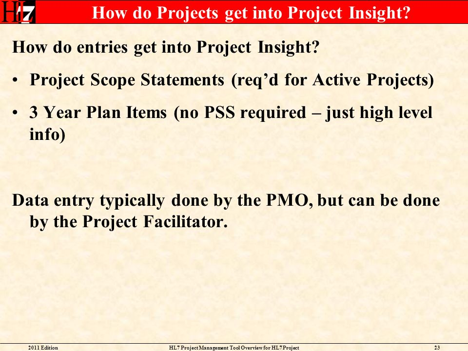 2011 EditionHL7 Project Management Tool Overview for HL7 Project Facilitators 23 How do Projects get into Project Insight? How do entries get into Pro