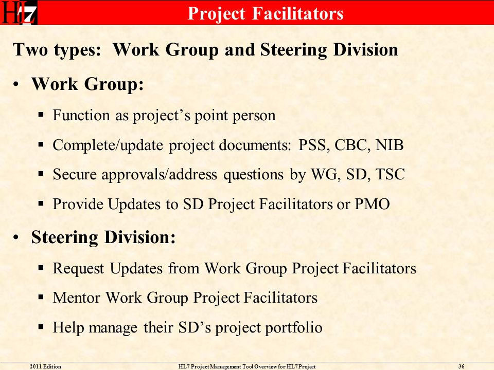 2011 EditionHL7 Project Management Tool Overview for HL7 Project Facilitators 36 Project Facilitators Two types: Work Group and Steering Division Work