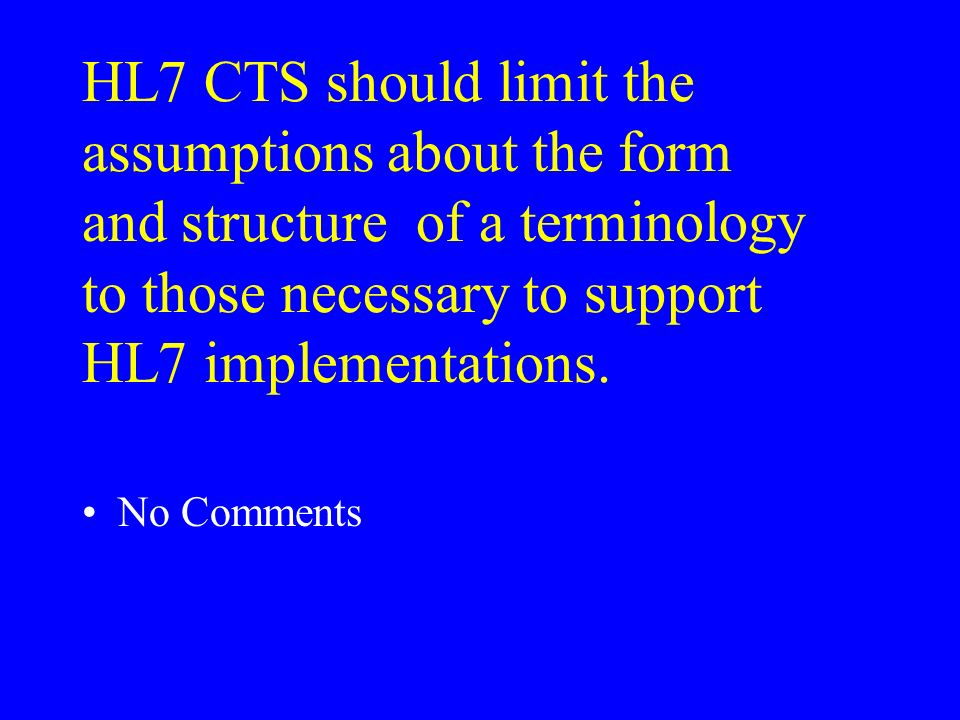 HL7 CTS should limit the assumptions about the form and structure of a terminology to those necessary to support HL7 implementations.