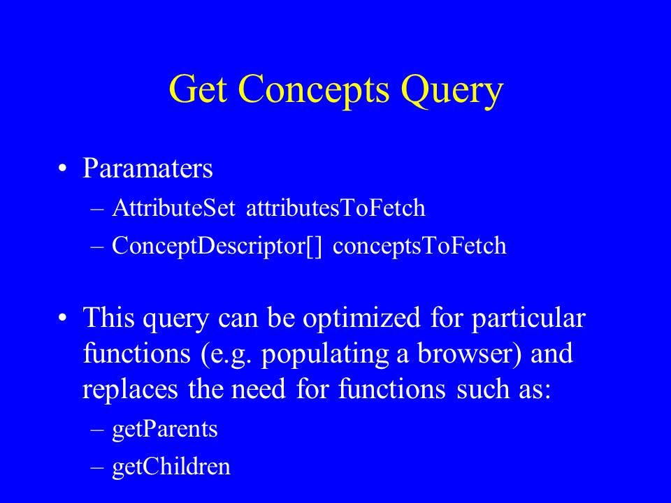 Get Concepts Query Paramaters –AttributeSet attributesToFetch –ConceptDescriptor[] conceptsToFetch This query can be optimized for particular functions (e.g.