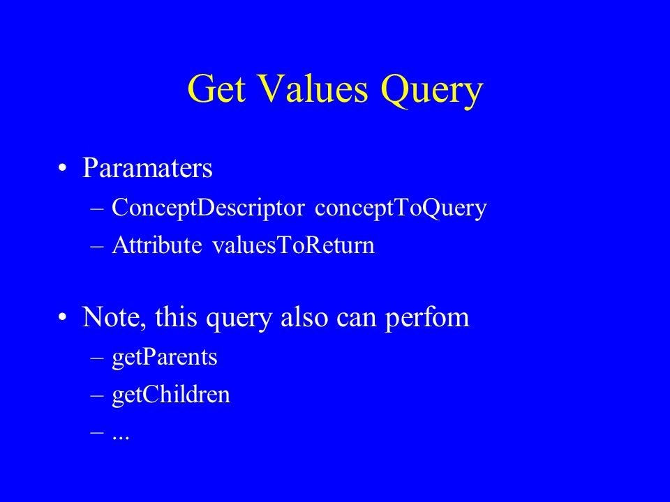 Get Values Query Paramaters –ConceptDescriptor conceptToQuery –Attribute valuesToReturn Note, this query also can perfom –getParents –getChildren –...
