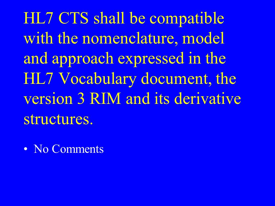 HL7 CTS shall be compatible with the nomenclature, model and approach expressed in the HL7 Vocabulary document, the version 3 RIM and its derivative s