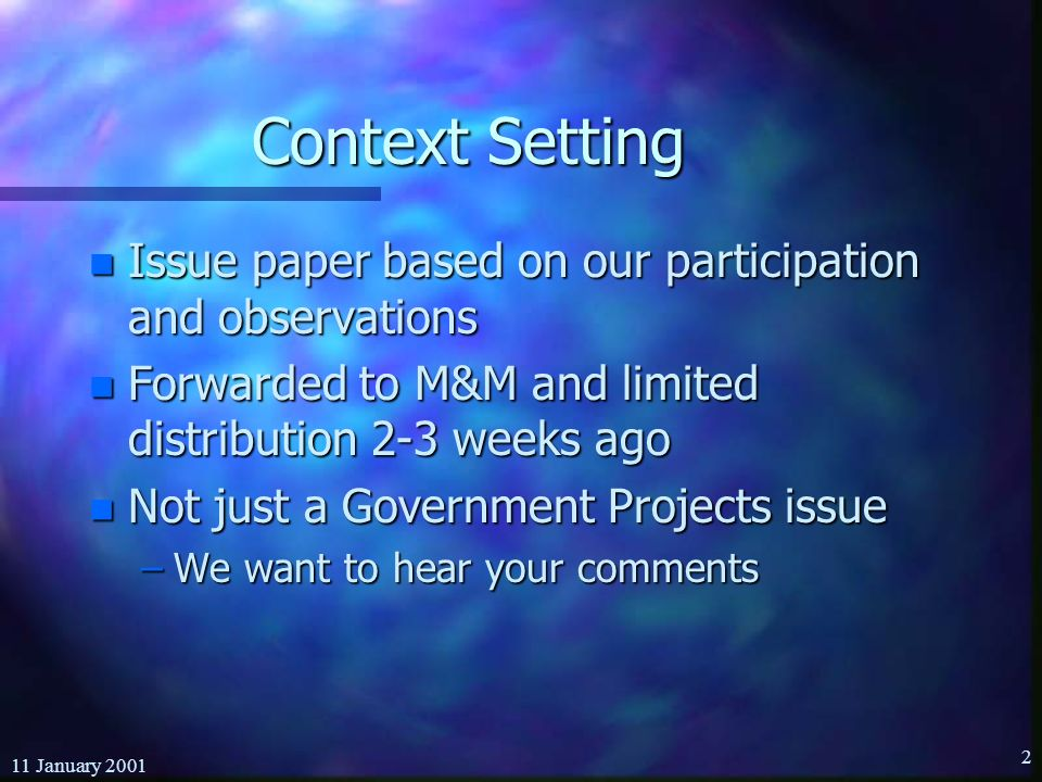 11 January Context Setting n Issue paper based on our participation and observations n Forwarded to M&M and limited distribution 2-3 weeks ago n Not just a Government Projects issue –We want to hear your comments