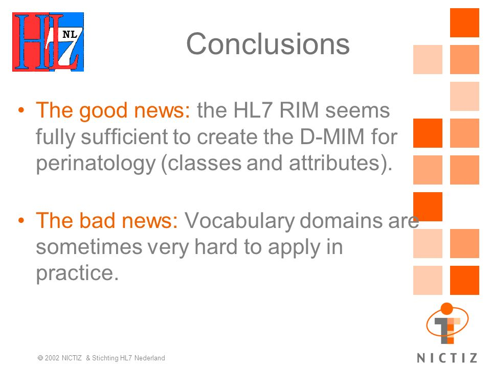 NL 2002 NICTIZ & Stichting HL7 Nederland Conclusions The good news: the HL7 RIM seems fully sufficient to create the D-MIM for perinatology (classes and attributes).