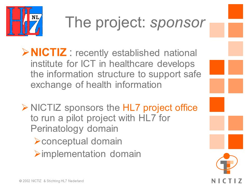 NL 2002 NICTIZ & Stichting HL7 Nederland The project: sponsor NICTIZ : recently established national institute for ICT in healthcare develops the information structure to support safe exchange of health information NICTIZ sponsors the HL7 project office to run a pilot project with HL7 for Perinatology domain conceptual domain implementation domain