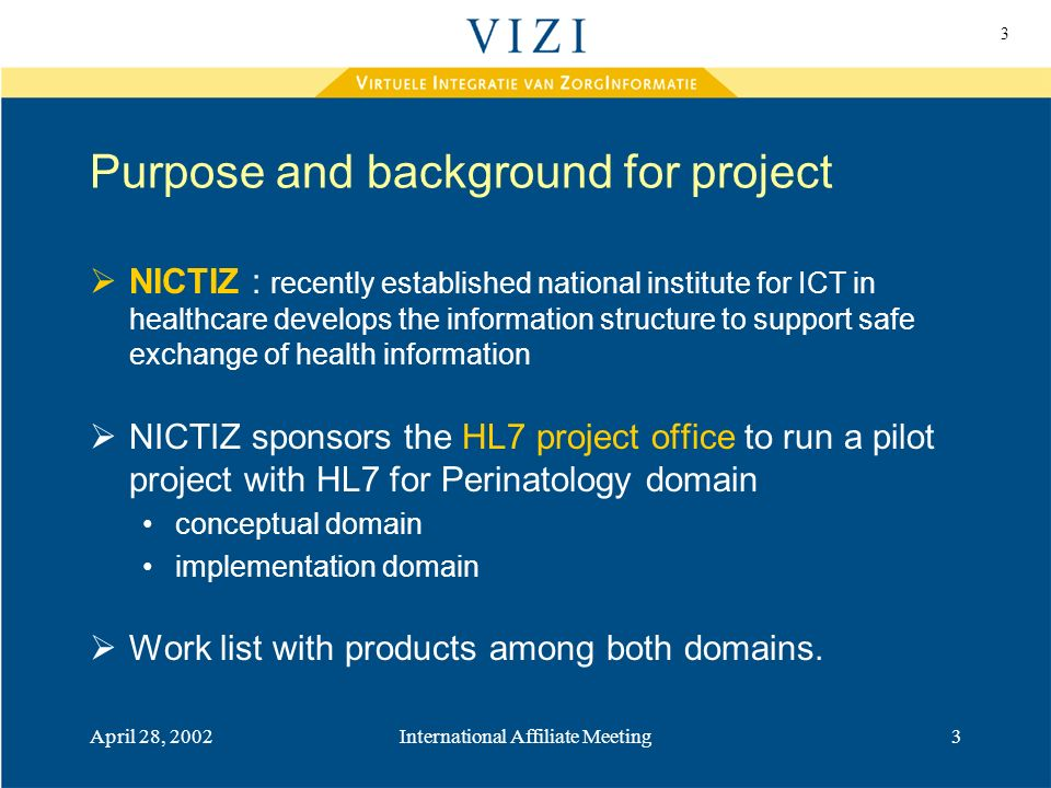 3 April 28, 2002International Affiliate Meeting3 Purpose and background for project NICTIZ : recently established national institute for ICT in healthcare develops the information structure to support safe exchange of health information NICTIZ sponsors the HL7 project office to run a pilot project with HL7 for Perinatology domain conceptual domain implementation domain Work list with products among both domains.
