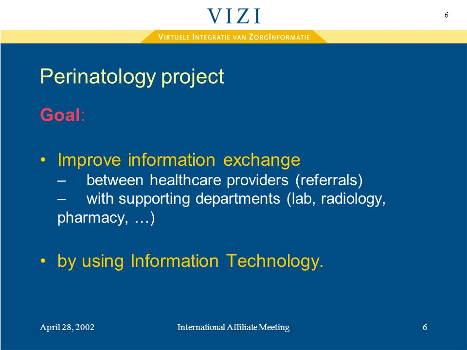 6 April 28, 2002International Affiliate Meeting6 Perinatology project Goal: Improve information exchange –between healthcare providers (referrals) – with supporting departments (lab, radiology, pharmacy, …) by using Information Technology.