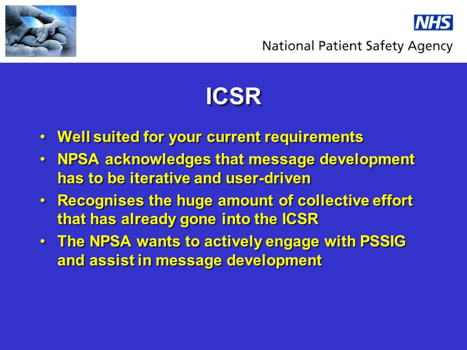 ICSR Well suited for your current requirements NPSA acknowledges that message development has to be iterative and user-driven Recognises the huge amount of collective effort that has already gone into the ICSR The NPSA wants to actively engage with PSSIG and assist in message development Well suited for your current requirements NPSA acknowledges that message development has to be iterative and user-driven Recognises the huge amount of collective effort that has already gone into the ICSR The NPSA wants to actively engage with PSSIG and assist in message development