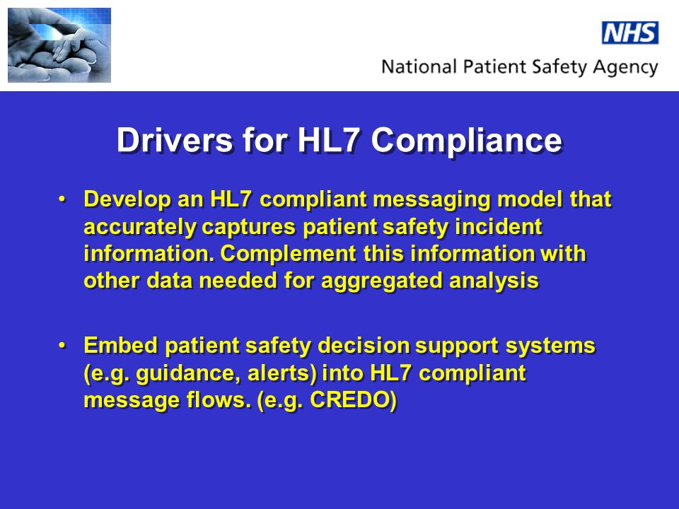 Drivers for HL7 Compliance Develop an HL7 compliant messaging model that accurately captures patient safety incident information. Complement this info