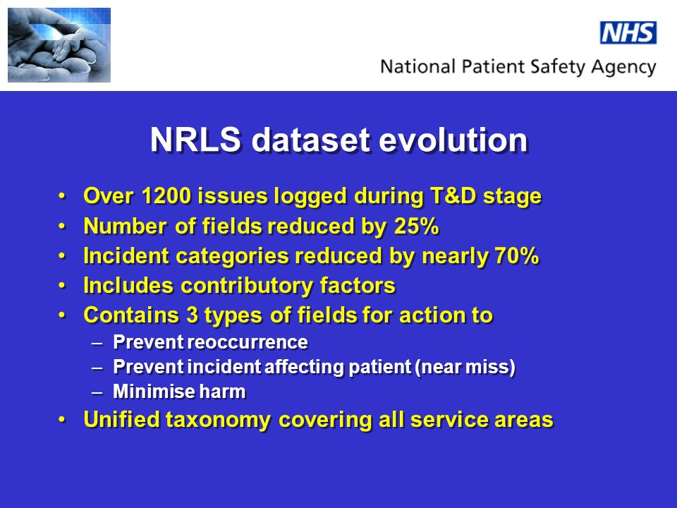 NRLS dataset evolution Over 1200 issues logged during T&D stage Number of fields reduced by 25% Incident categories reduced by nearly 70% Includes contributory factors Contains 3 types of fields for action to –Prevent reoccurrence –Prevent incident affecting patient (near miss) –Minimise harm Unified taxonomy covering all service areas Over 1200 issues logged during T&D stage Number of fields reduced by 25% Incident categories reduced by nearly 70% Includes contributory factors Contains 3 types of fields for action to –Prevent reoccurrence –Prevent incident affecting patient (near miss) –Minimise harm Unified taxonomy covering all service areas