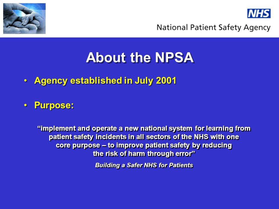 About the NPSA Agency established in July 2001 Purpose: Agency established in July 2001 Purpose: implement and operate a new national system for learning from patient safety incidents in all sectors of the NHS with one core purpose – to improve patient safety by reducing the risk of harm through error Building a Safer NHS for Patients implement and operate a new national system for learning from patient safety incidents in all sectors of the NHS with one core purpose – to improve patient safety by reducing the risk of harm through error Building a Safer NHS for Patients