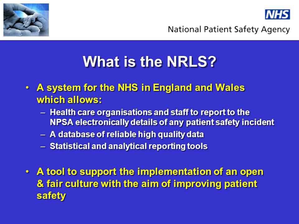 What is the NRLS? A system for the NHS in England and Wales which allows: –Health care organisations and staff to report to the NPSA electronically de
