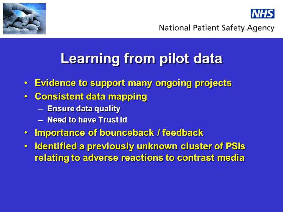 Learning from pilot data Evidence to support many ongoing projects Consistent data mapping –Ensure data quality –Need to have Trust Id Importance of bounceback / feedback Identified a previously unknown cluster of PSIs relating to adverse reactions to contrast media Evidence to support many ongoing projects Consistent data mapping –Ensure data quality –Need to have Trust Id Importance of bounceback / feedback Identified a previously unknown cluster of PSIs relating to adverse reactions to contrast media
