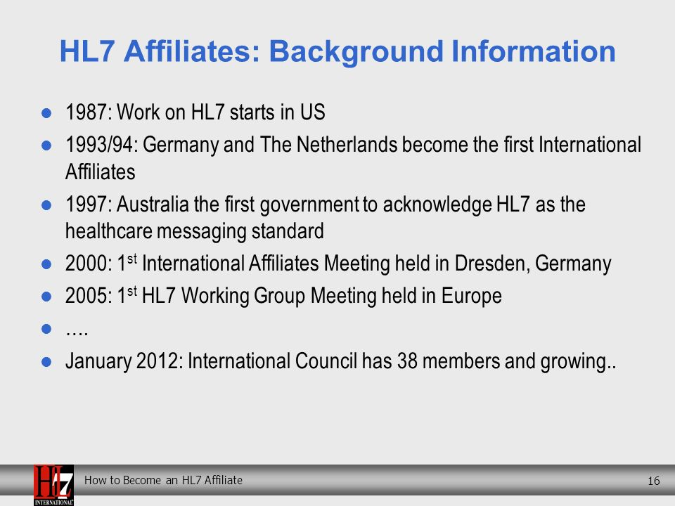 How to Become an HL7 Affiliate 16 HL7 Affiliates: Background Information 1987: Work on HL7 starts in US 1993/94: Germany and The Netherlands become the first International Affiliates 1997: Australia the first government to acknowledge HL7 as the healthcare messaging standard 2000: 1 st International Affiliates Meeting held in Dresden, Germany 2005: 1 st HL7 Working Group Meeting held in Europe ….