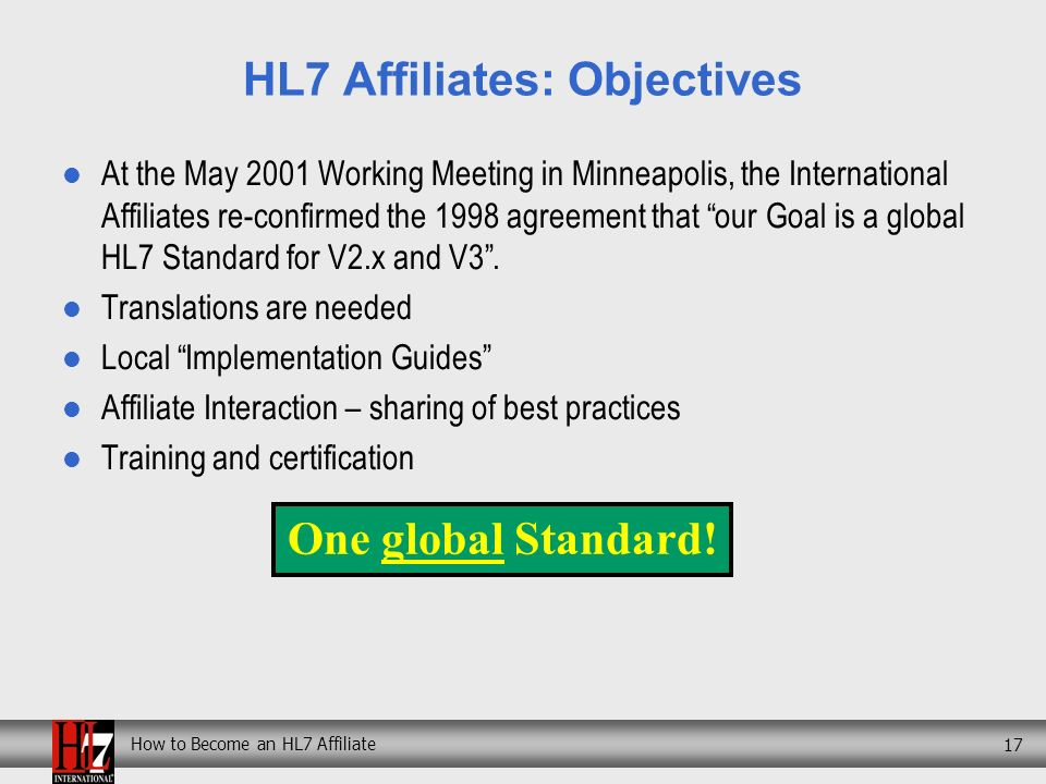 How to Become an HL7 Affiliate 17 HL7 Affiliates: Objectives At the May 2001 Working Meeting in Minneapolis, the International Affiliates re-confirmed the 1998 agreement that our Goal is a global HL7 Standard for V2.x and V3.
