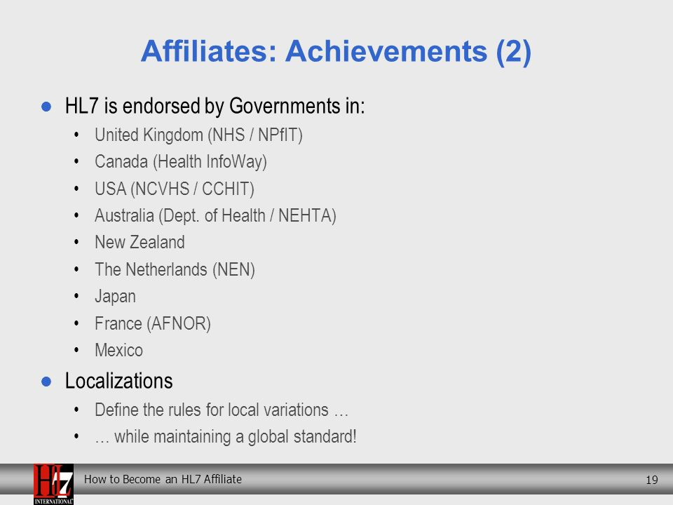 How to Become an HL7 Affiliate 19 Affiliates: Achievements (2) HL7 is endorsed by Governments in: United Kingdom (NHS / NPfIT) Canada (Health InfoWay) USA (NCVHS / CCHIT) Australia (Dept.