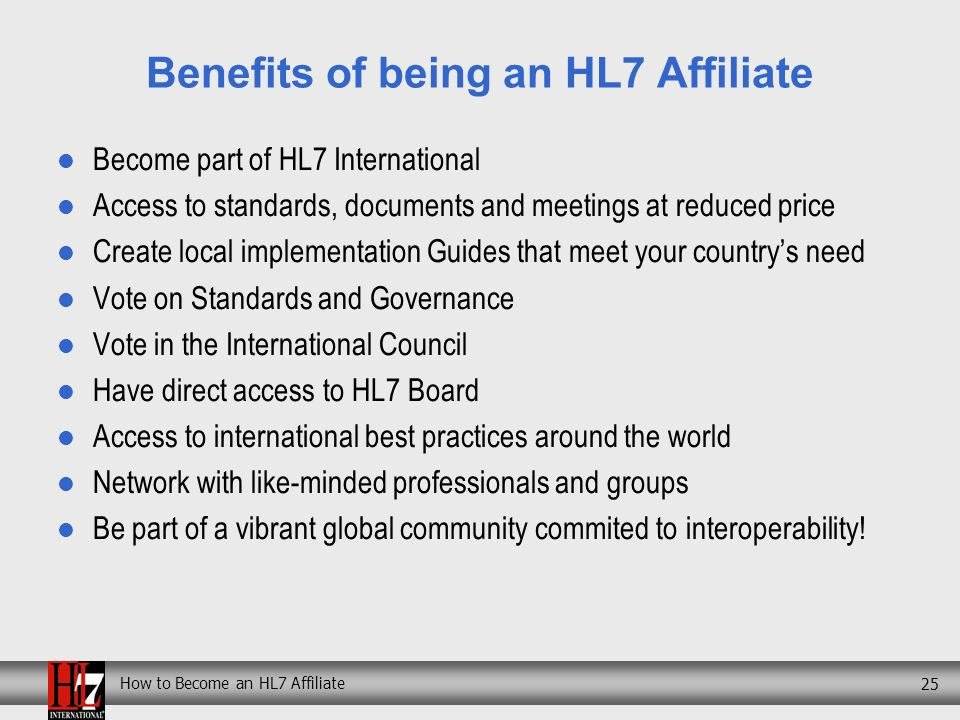 How to Become an HL7 Affiliate 25 Benefits of being an HL7 Affiliate Become part of HL7 International Access to standards, documents and meetings at reduced price Create local implementation Guides that meet your countrys need Vote on Standards and Governance Vote in the International Council Have direct access to HL7 Board Access to international best practices around the world Network with like-minded professionals and groups Be part of a vibrant global community commited to interoperability!