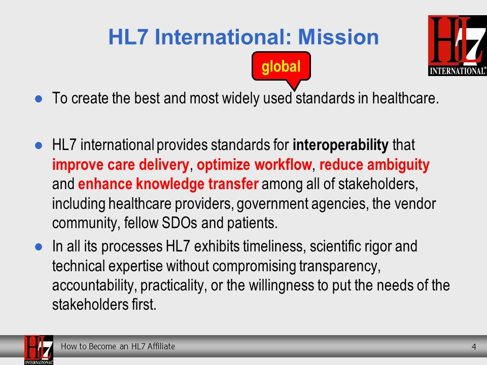How to Become an HL7 Affiliate 4 HL7 International: Mission To create the best and most widely used standards in healthcare.