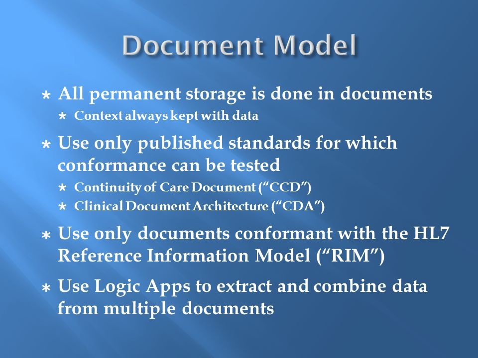 All permanent storage is done in documents Context always kept with data Use only published standards for which conformance can be tested Continuity of Care Document (CCD) Clinical Document Architecture (CDA) Use only documents conformant with the HL7 Reference Information Model (RIM) Use Logic Apps to extract and combine data from multiple documents