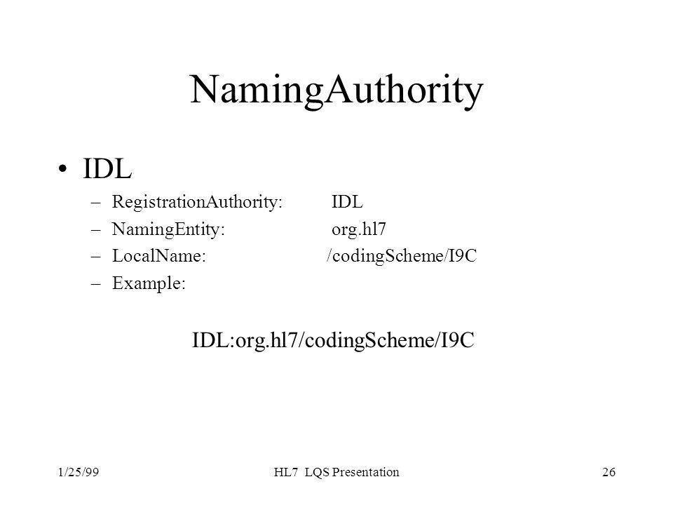 1/25/99HL7 LQS Presentation26 NamingAuthority IDL –RegistrationAuthority: IDL –NamingEntity: org.hl7 –LocalName: /codingScheme/I9C –Example: IDL:org.hl7/codingScheme/I9C