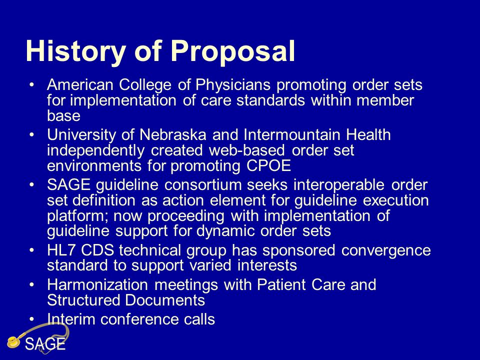 History of Proposal American College of Physicians promoting order sets for implementation of care standards within member base University of Nebraska and Intermountain Health independently created web-based order set environments for promoting CPOE SAGE guideline consortium seeks interoperable order set definition as action element for guideline execution platform; now proceeding with implementation of guideline support for dynamic order sets HL7 CDS technical group has sponsored convergence standard to support varied interests Harmonization meetings with Patient Care and Structured Documents Interim conference calls