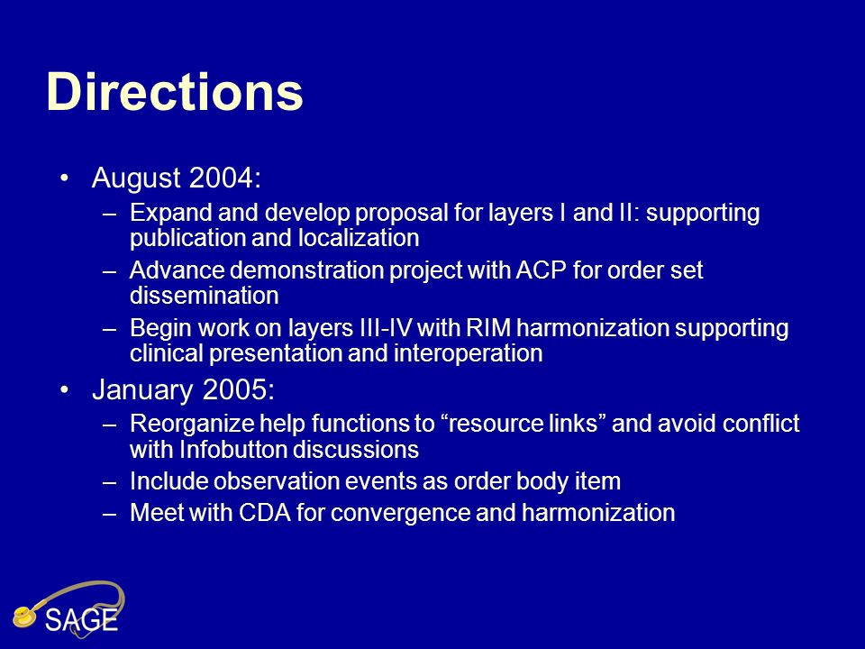 Directions August 2004: –Expand and develop proposal for layers I and II: supporting publication and localization –Advance demonstration project with ACP for order set dissemination –Begin work on layers III-IV with RIM harmonization supporting clinical presentation and interoperation January 2005: –Reorganize help functions to resource links and avoid conflict with Infobutton discussions –Include observation events as order body item –Meet with CDA for convergence and harmonization