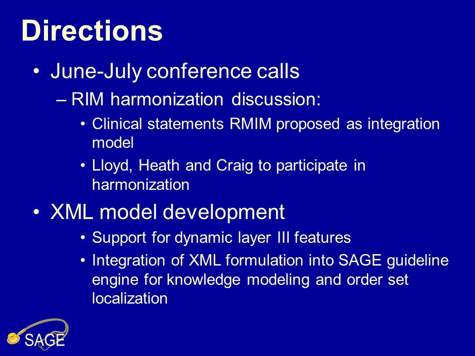Directions June-July conference calls –RIM harmonization discussion: Clinical statements RMIM proposed as integration model Lloyd, Heath and Craig to participate in harmonization XML model development Support for dynamic layer III features Integration of XML formulation into SAGE guideline engine for knowledge modeling and order set localization