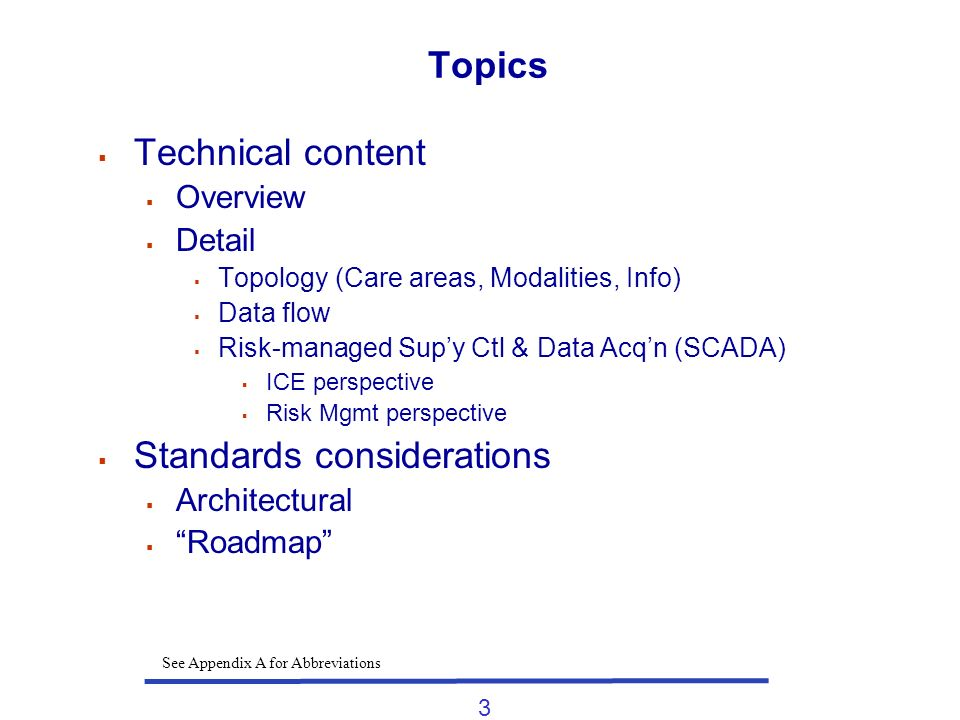3 Topics Technical content Overview Detail Topology (Care areas, Modalities, Info) Data flow Risk-managed Supy Ctl & Data Acqn (SCADA) ICE perspective Risk Mgmt perspective Standards considerations Architectural Roadmap See Appendix A for Abbreviations