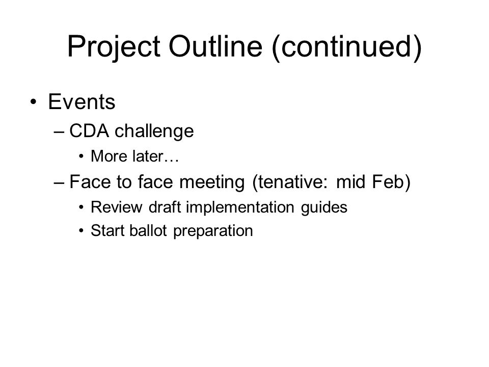 Project Outline (continued) Events –CDA challenge More later… –Face to face meeting (tenative: mid Feb) Review draft implementation guides Start ballot preparation