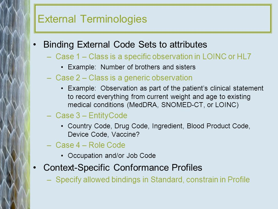 External Terminologies Binding External Code Sets to attributes –Case 1 – Class is a specific observation in LOINC or HL7 Example: Number of brothers and sisters –Case 2 – Class is a generic observation Example: Observation as part of the patients clinical statement to record everything from current weight and age to existing medical conditions (MedDRA, SNOMED-CT, or LOINC) –Case 3 – EntityCode Country Code, Drug Code, Ingredient, Blood Product Code, Device Code, Vaccine.