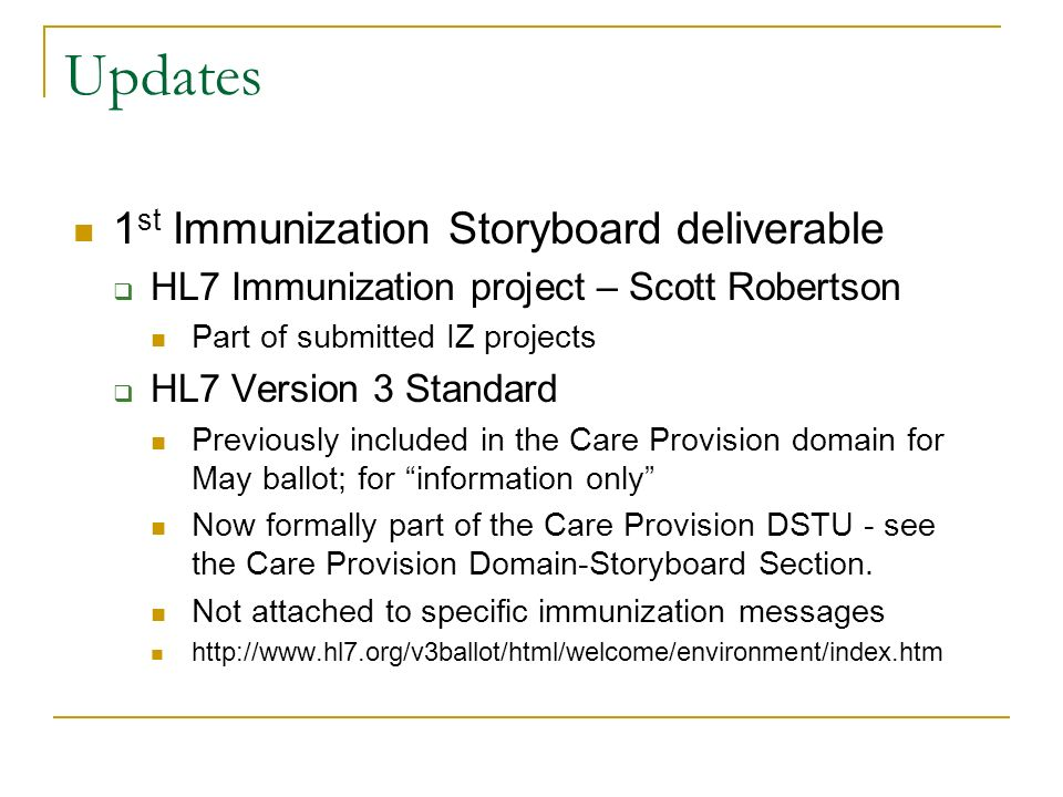 Updates 1 st Immunization Storyboard deliverable HL7 Immunization project – Scott Robertson Part of submitted IZ projects HL7 Version 3 Standard Previously included in the Care Provision domain for May ballot; for information only Now formally part of the Care Provision DSTU - see the Care Provision Domain-Storyboard Section.