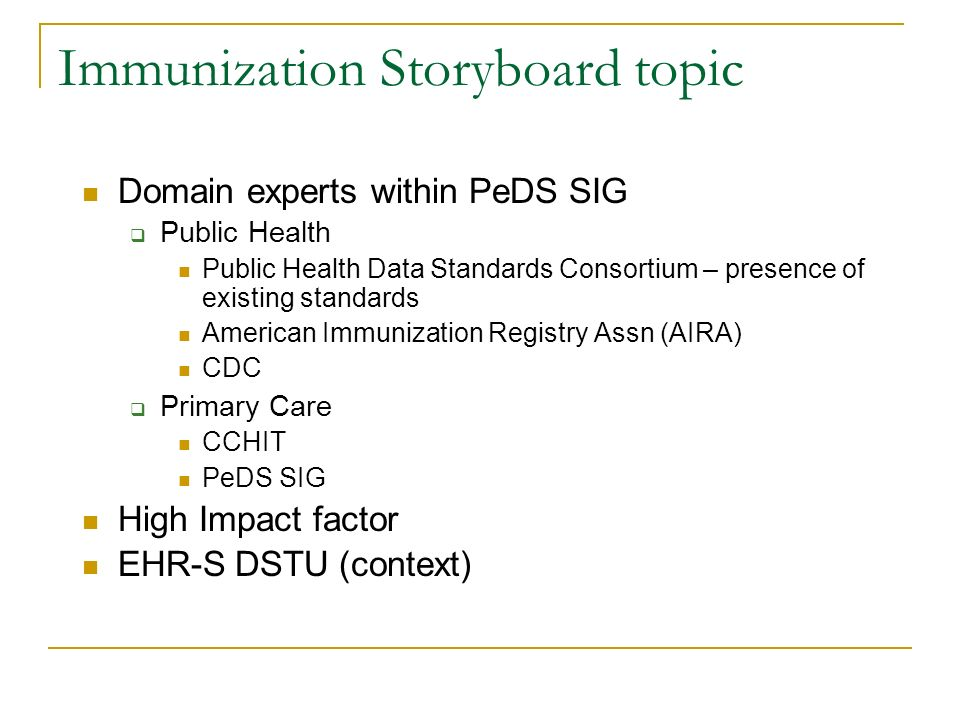 Immunization Storyboard topic Domain experts within PeDS SIG Public Health Public Health Data Standards Consortium – presence of existing standards American Immunization Registry Assn (AIRA) CDC Primary Care CCHIT PeDS SIG High Impact factor EHR-S DSTU (context)