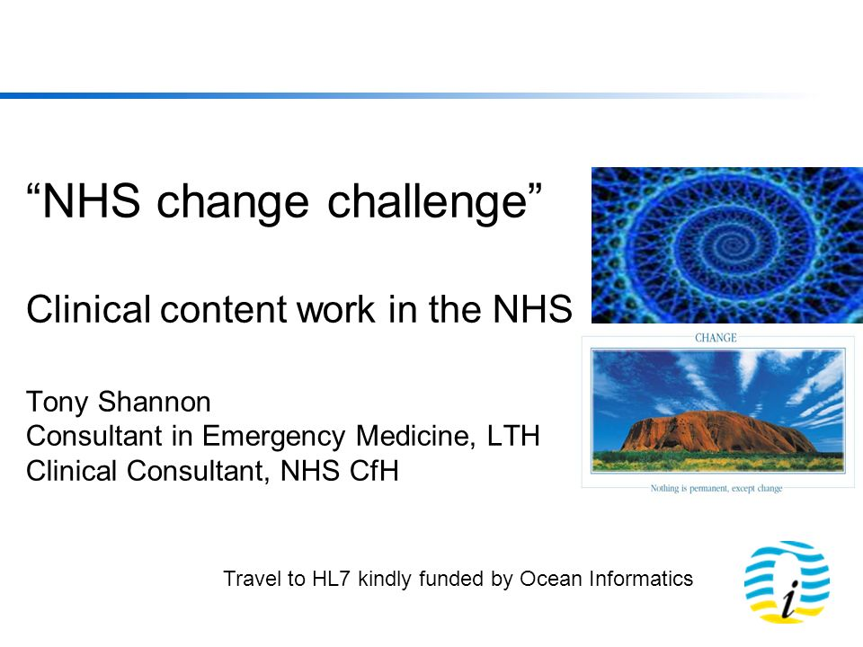NHS change challenge Clinical content work in the NHS Tony Shannon Consultant in Emergency Medicine, LTH Clinical Consultant, NHS CfH Travel to HL7 kindly funded by Ocean Informatics