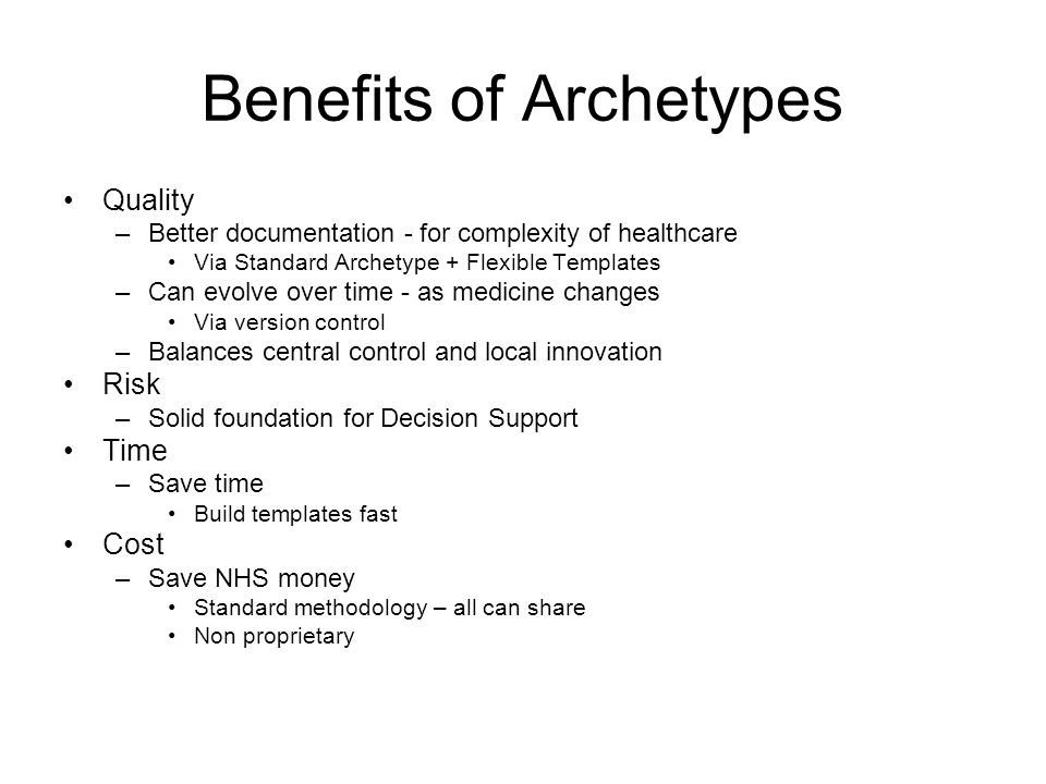 Benefits of Archetypes Quality –Better documentation - for complexity of healthcare Via Standard Archetype + Flexible Templates –Can evolve over time - as medicine changes Via version control –Balances central control and local innovation Risk –Solid foundation for Decision Support Time –Save time Build templates fast Cost –Save NHS money Standard methodology – all can share Non proprietary