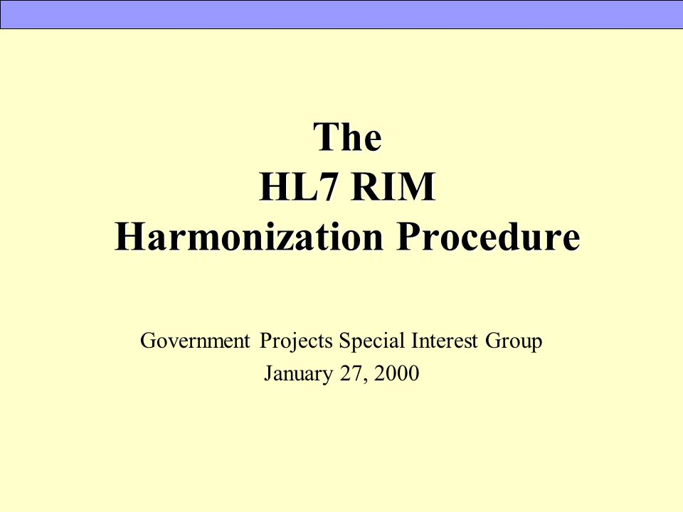 The HL7 RIM Harmonization Procedure Government Projects Special Interest Group January 27, 2000