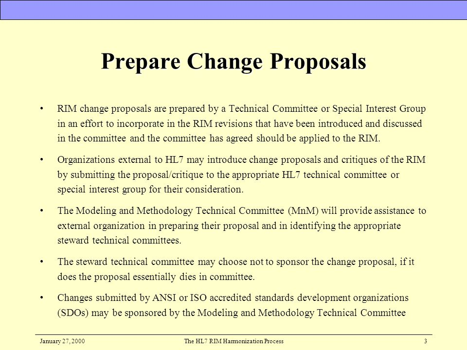 January 27, 2000The HL7 RIM Harmonization Process3 Prepare Change Proposals RIM change proposals are prepared by a Technical Committee or Special Inte