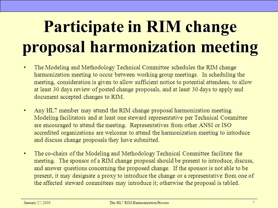 January 27, 2000The HL7 RIM Harmonization Process7 Participate in RIM change proposal harmonization meeting The Modeling and Methodology Technical Com