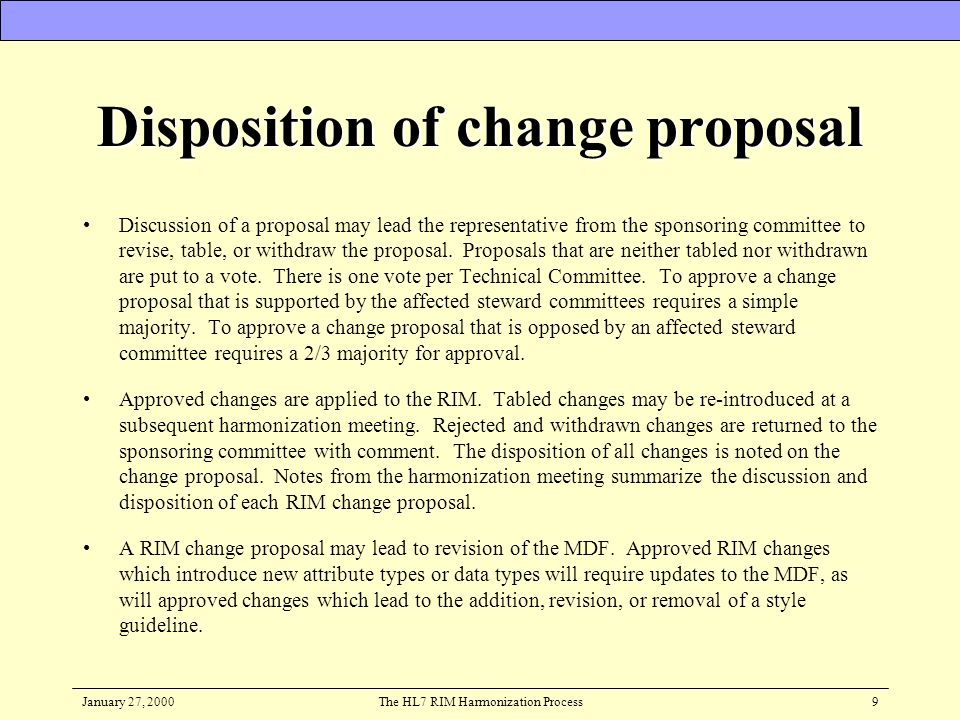 January 27, 2000The HL7 RIM Harmonization Process9 Disposition of change proposal Discussion of a proposal may lead the representative from the sponso
